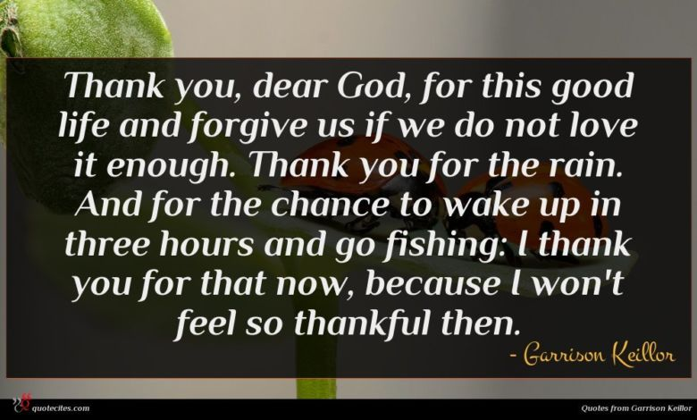 Thank you, dear God, for this good life and forgive us if we do not love it enough. Thank you for the rain. And for the chance to wake up in three hours and go fishing: I thank you for that now, because I won't feel so thankful then.