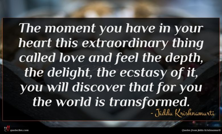 The moment you have in your heart this extraordinary thing called love and feel the depth, the delight, the ecstasy of it, you will discover that for you the world is transformed.