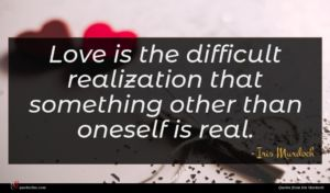 Iris Murdoch quote : Love is the difficult ...