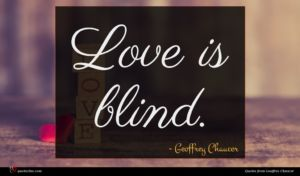 Geoffrey Chaucer quote : Love is blind ...