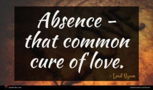 Lord Byron quote : Absence - that common ...