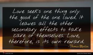 Thomas Merton quote : Love seeks one thing ...