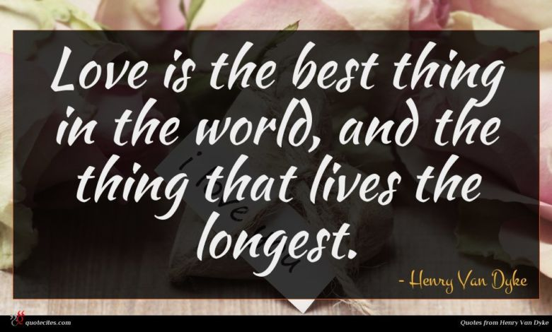 Love is the best thing in the world, and the thing that lives the longest.