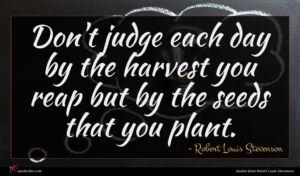 Robert Louis Stevenson quote : Don't judge each day ...