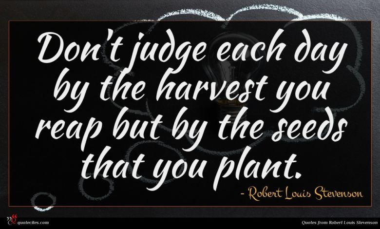 Don't judge each day by the harvest you reap but by the seeds that you plant.