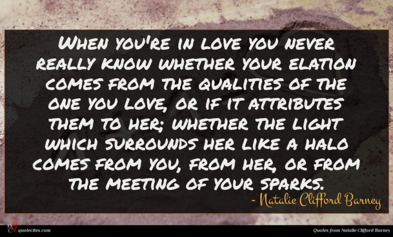 When you're in love you never really know whether your elation comes from the qualities of the one you love, or if it attributes them to her; whether the light which surrounds her like a halo comes from you, from her, or from the meeting of your sparks.