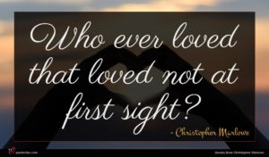 Christopher Marlowe quote : Who ever loved that ...