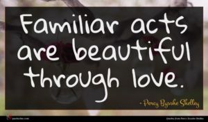 Percy Bysshe Shelley quote : Familiar acts are beautiful ...