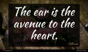 Voltaire quote : The ear is the ...