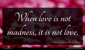 Pedro Caldern de la Barca quote : When love is not ...