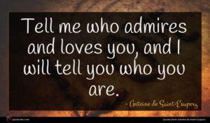 Antoine de Saint-Exupery quote : Tell me who admires ...