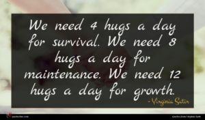 Virginia Satir quote : We need hugs a ...
