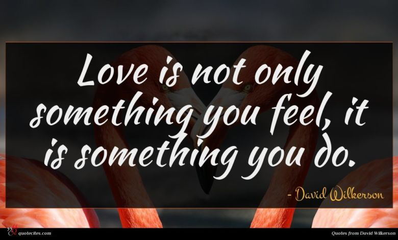 Love is not only something you feel, it is something you do.
