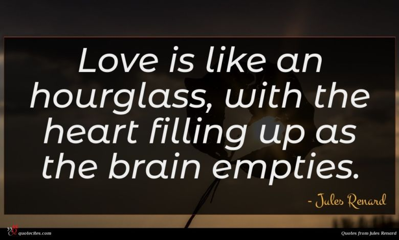Love is like an hourglass, with the heart filling up as the brain empties.