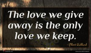 Elbert Hubbard quote : The love we give ...