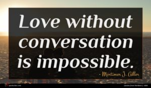Mortimer J. Adler quote : Love without conversation is ...