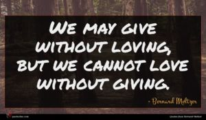 Bernard Meltzer quote : We may give without ...