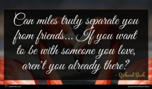 Richard Bach quote : Can miles truly separate ...