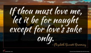 Elizabeth Barrett Browning quote : If thou must love ...