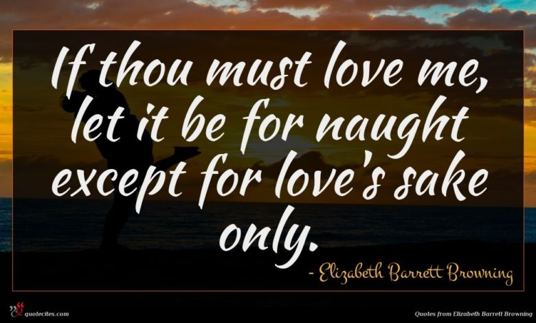 If thou must love me, let it be for naught except for love's sake only.