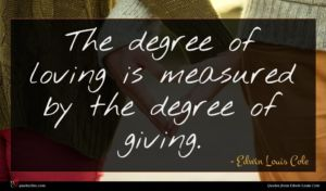 Edwin Louis Cole quote : The degree of loving ...