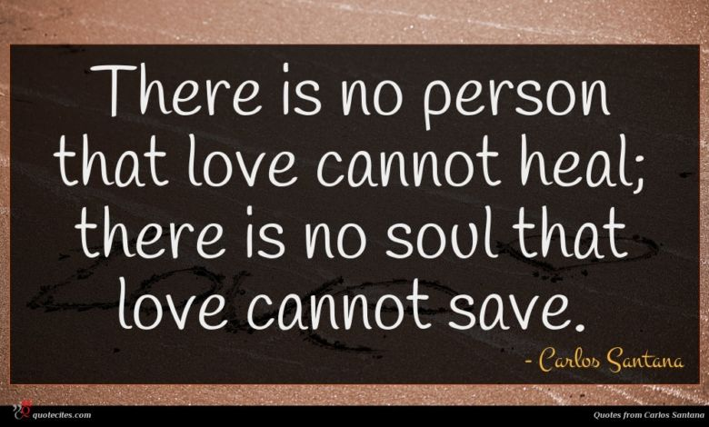 There is no person that love cannot heal; there is no soul that love cannot save.