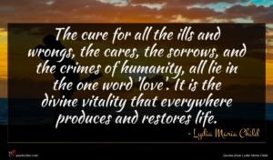 Lydia Maria Child quote : The cure for all ...