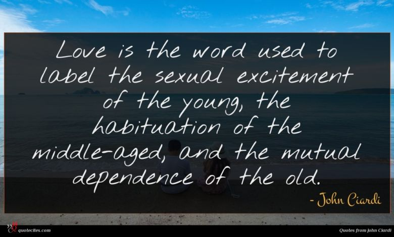 Love is the word used to label the sexual excitement of the young, the habituation of the middle-aged, and the mutual dependence of the old.