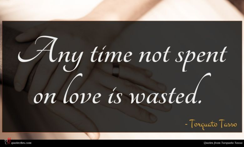 Any time not spent on love is wasted.