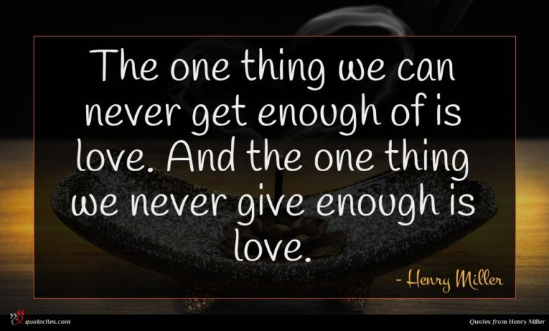 The one thing we can never get enough of is love. And the one thing we never give enough is love.