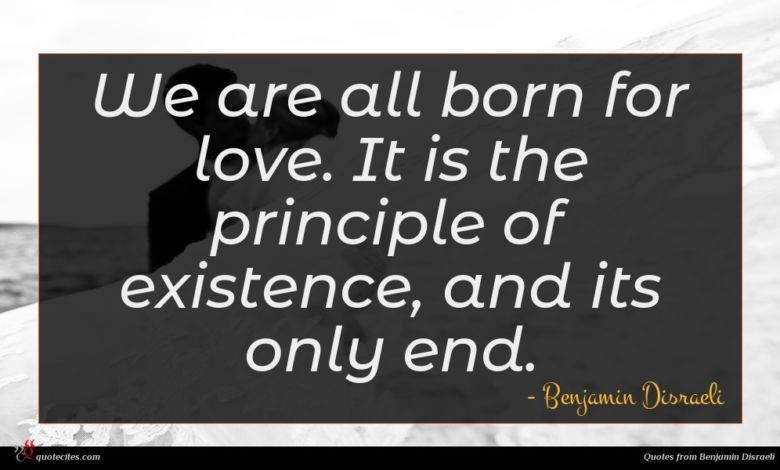 We are all born for love. It is the principle of existence, and its only end.