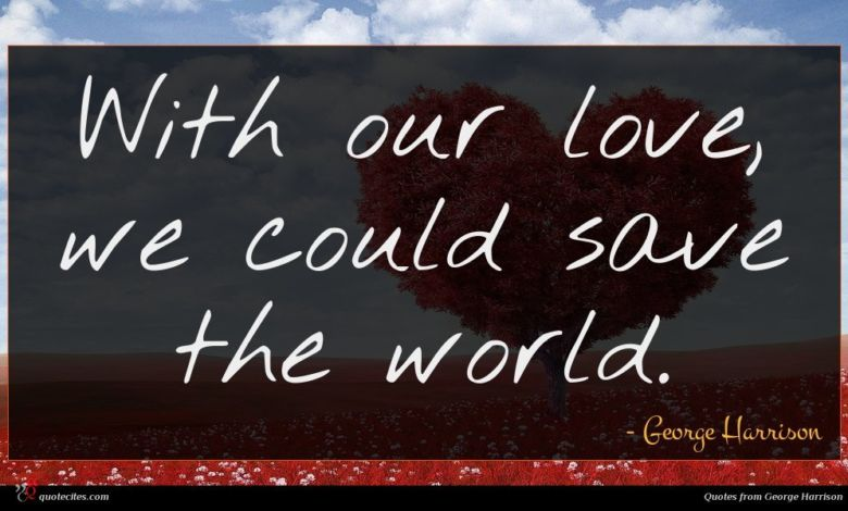 With our love, we could save the world.