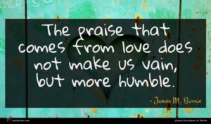 James M. Barrie quote : The praise that comes ...