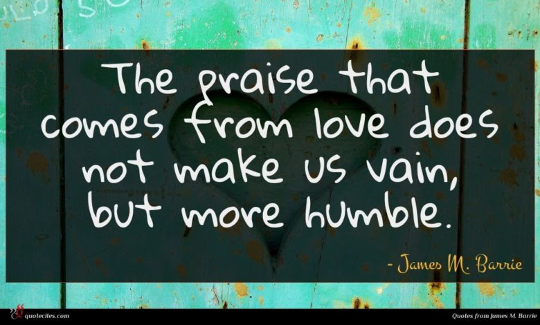 The praise that comes from love does not make us vain, but more humble.