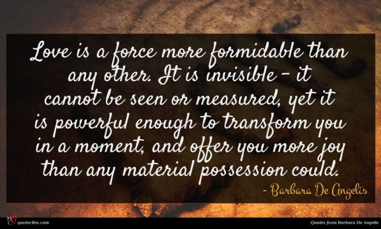 Love is a force more formidable than any other. It is invisible - it cannot be seen or measured, yet it is powerful enough to transform you in a moment, and offer you more joy than any material possession could.