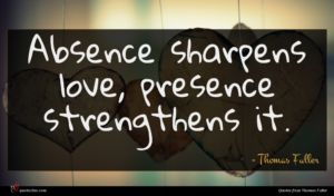 Thomas Fuller quote : Absence sharpens love presence ...