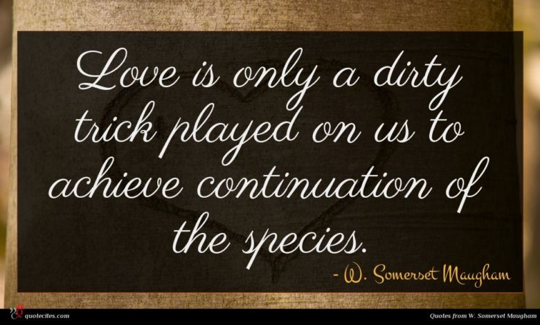 Love is only a dirty trick played on us to achieve continuation of the species.