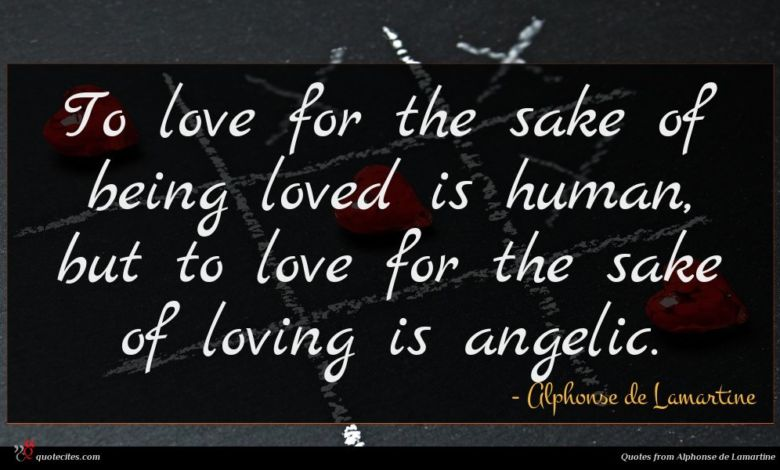 To love for the sake of being loved is human, but to love for the sake of loving is angelic.