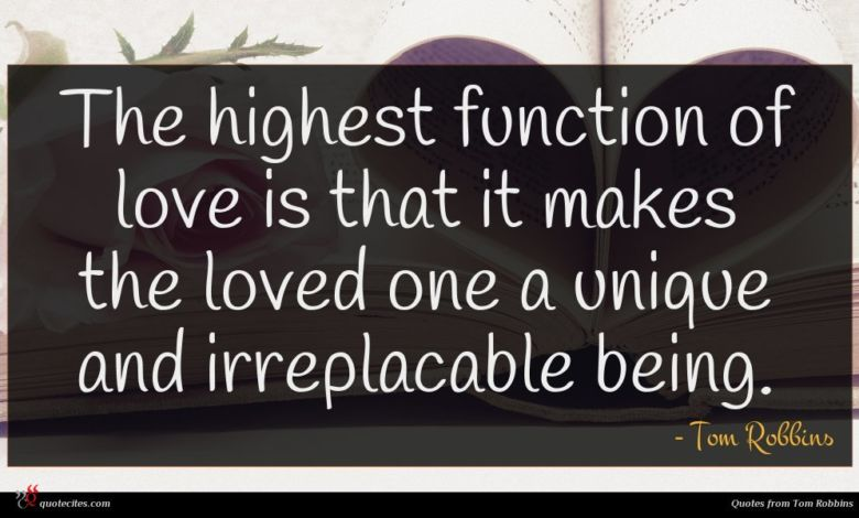The highest function of love is that it makes the loved one a unique and irreplacable being.