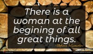 Alphonse de Lamartine quote : There is a woman ...