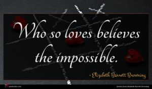Elizabeth Barrett Browning quote : Who so loves believes ...