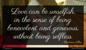 Mortimer Adler quote : Love can be unselfish ...