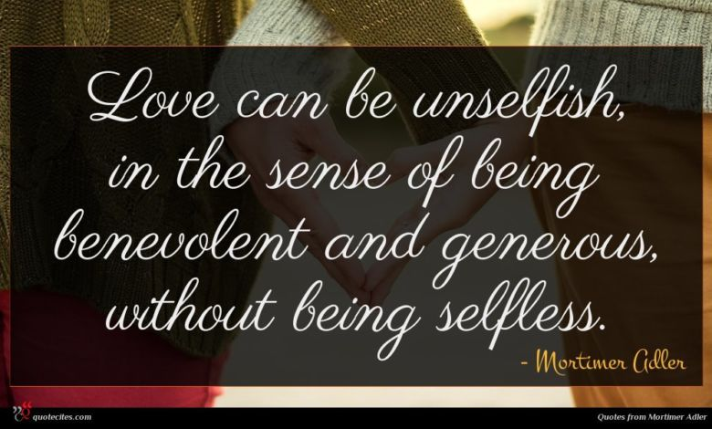 Love can be unselfish, in the sense of being benevolent and generous, without being selfless.