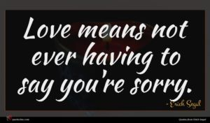 Erich Segal quote : Love means not ever ...