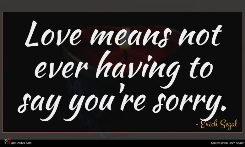 Love means not ever having to say you're sorry.