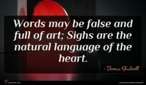 Thomas Shadwell quote : Words may be false ...