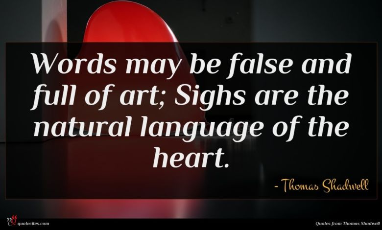 Words may be false and full of art; Sighs are the natural language of the heart.