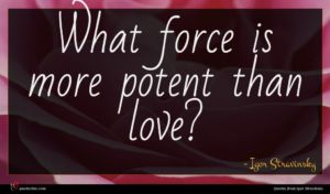 Igor Stravinsky quote : What force is more ...
