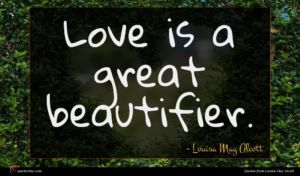 Louisa May Alcott quote : Love is a great ...