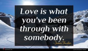 James Thurber quote : Love is what you've ...